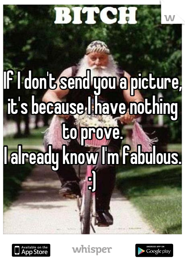 If I don't send you a picture, it's because I have nothing to prove. I already know I'm fabulous. :)