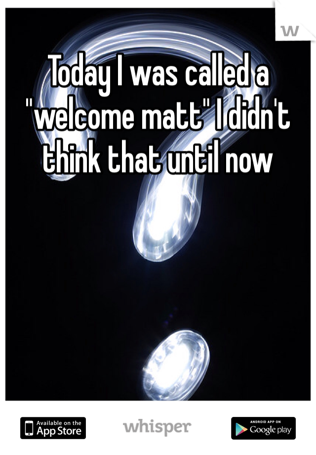 """Today I was called a """"welcome matt"""" I didn't think that until now"""
