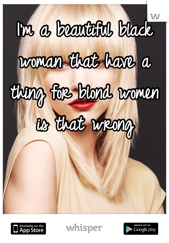 I'm a beautiful black woman that have a thing for blond women is that wrong