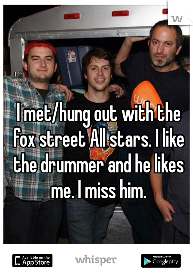 I met/hung out with the fox street All stars. I like the drummer and he likes me. I miss him.