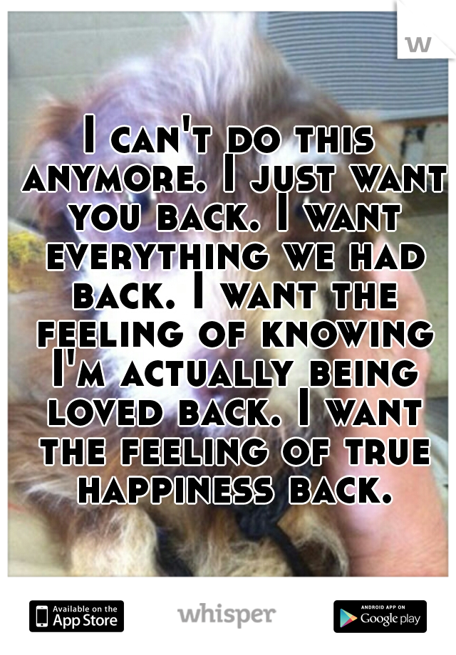 I can't do this anymore. I just want you back. I want everything we had back. I want the feeling of knowing I'm actually being loved back. I want the feeling of true happiness back.