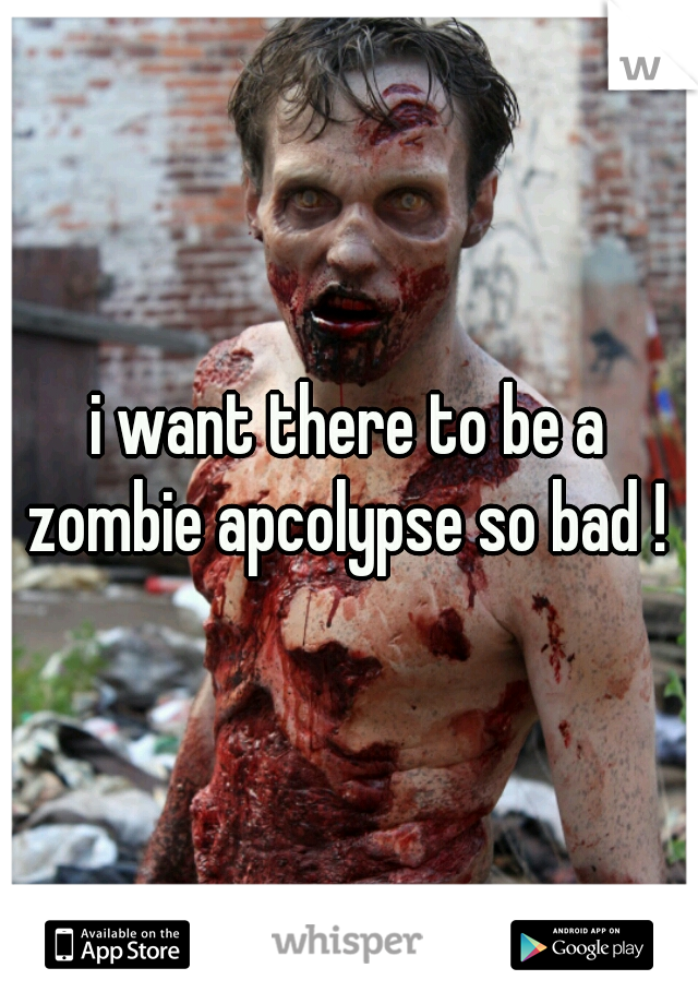 i want there to be a zombie apcolypse so bad !