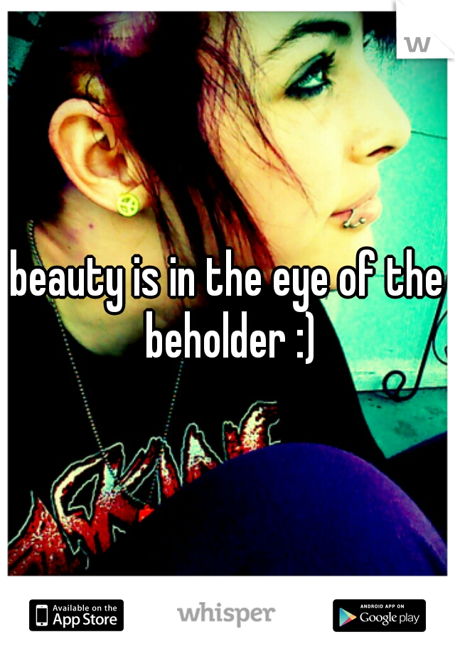 beauty is in the eye of the beholder :)