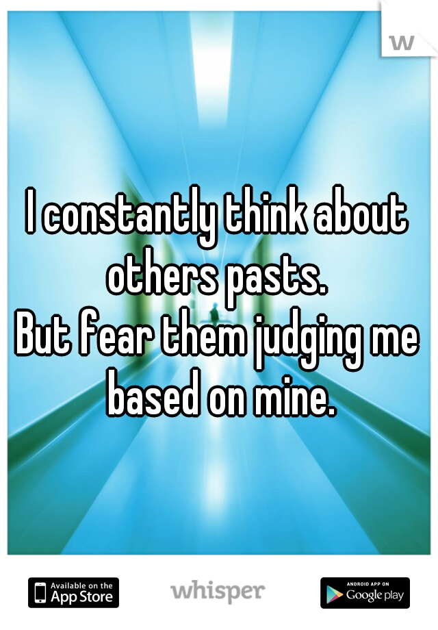 I constantly think about others pasts.   But fear them judging me based on mine.