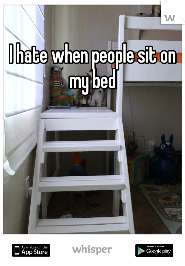 I hate when people sit on my bed