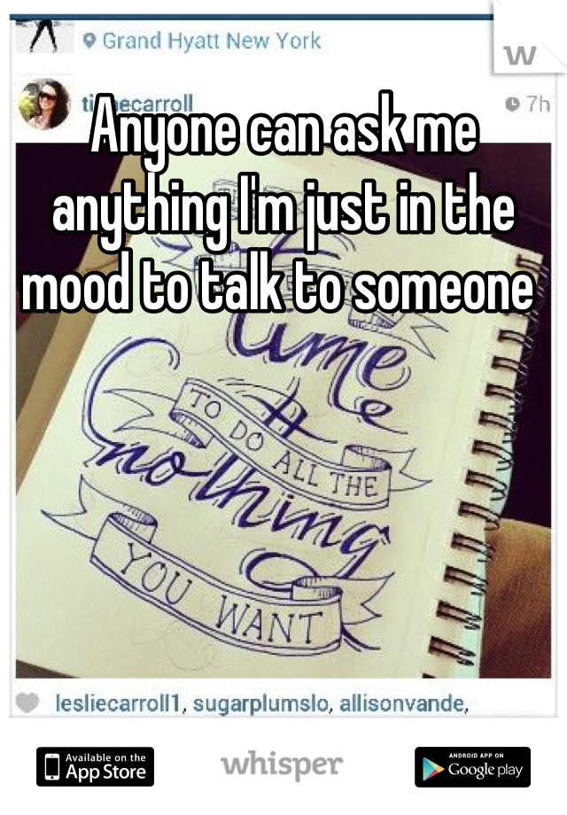 Anyone can ask me anything I'm just in the mood to talk to someone