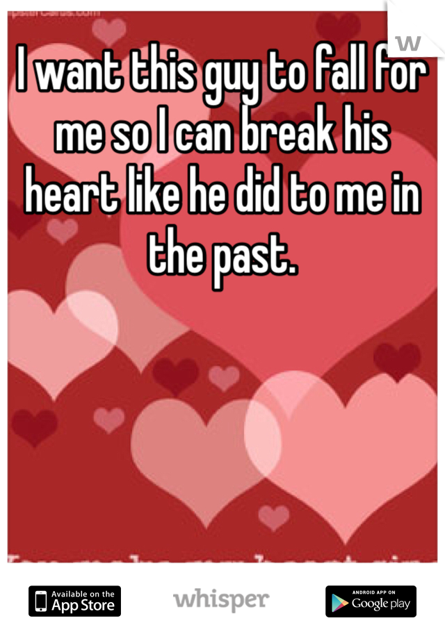 I want this guy to fall for me so I can break his heart like he did to me in the past.