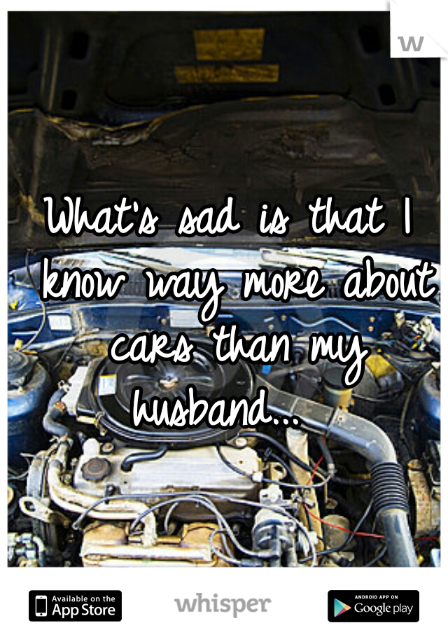 What's sad is that I know way more about cars than my husband...
