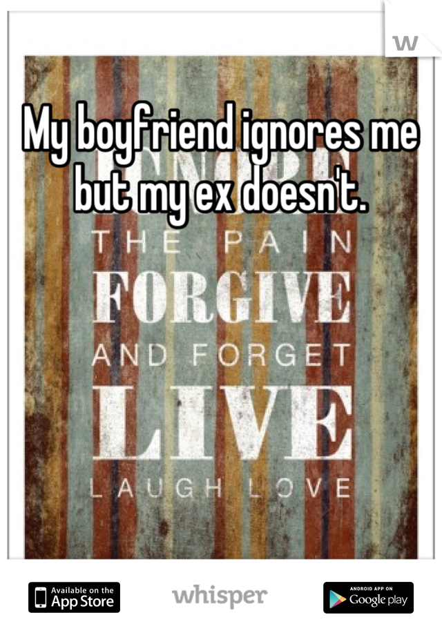 My boyfriend ignores me but my ex doesn't.