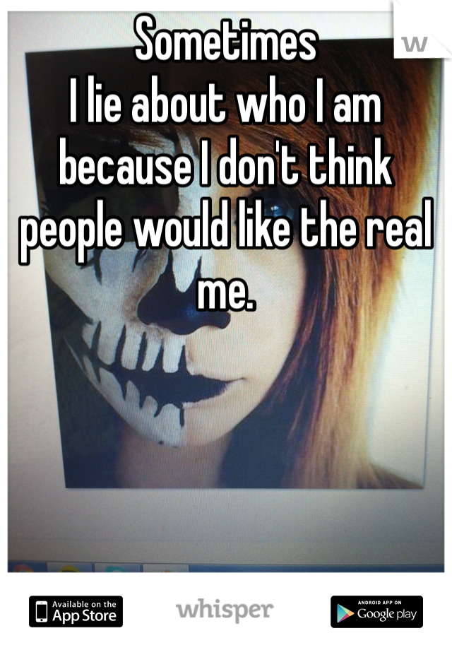 Sometimes I lie about who I am because I don't think people would like the real me.