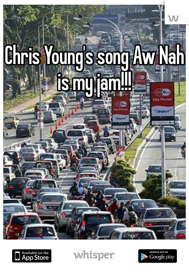 Chris Young's song Aw Nah is my jam!!!