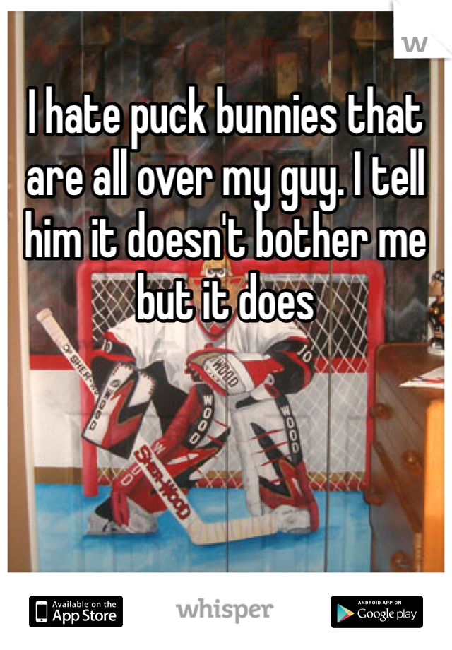 I hate puck bunnies that are all over my guy. I tell him it doesn't bother me but it does