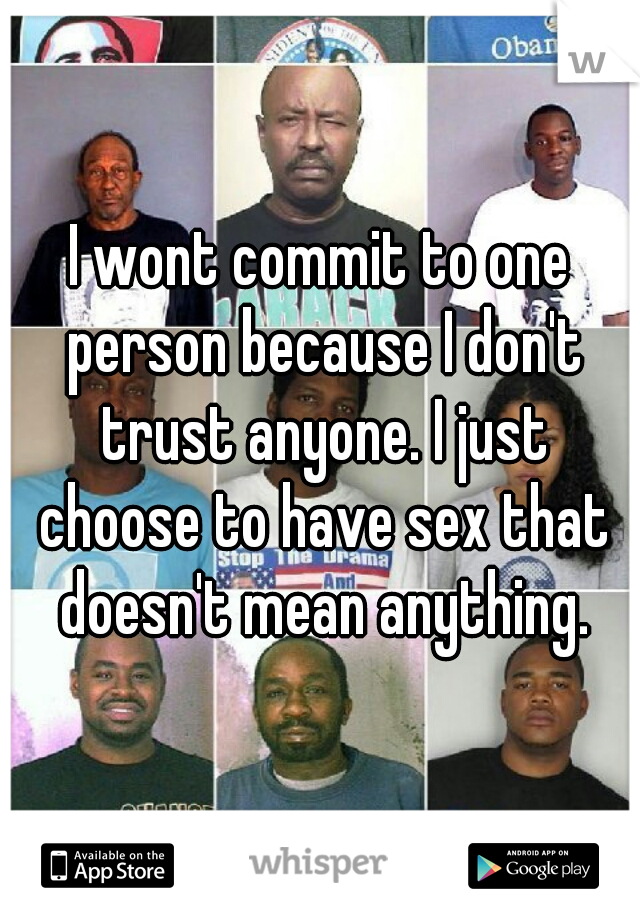 I wont commit to one person because I don't trust anyone. I just choose to have sex that doesn't mean anything.