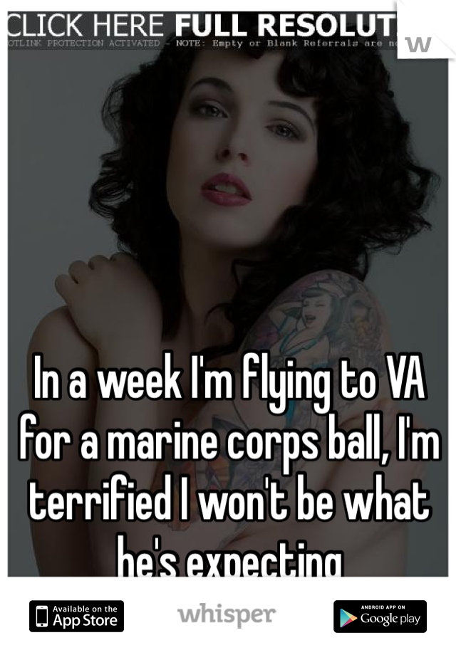 In a week I'm flying to VA for a marine corps ball, I'm terrified I won't be what he's expecting
