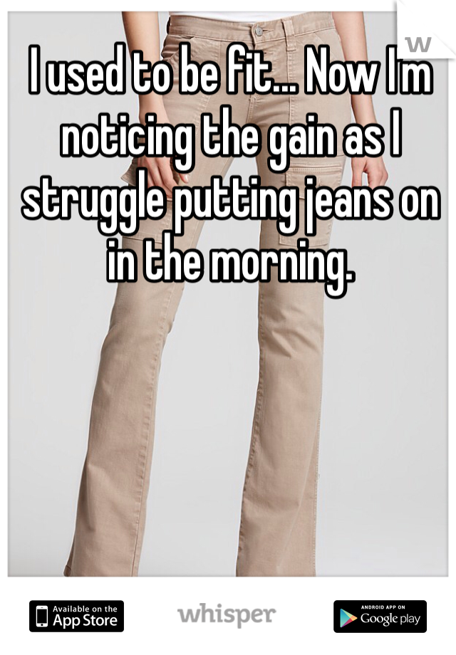 I used to be fit... Now I'm noticing the gain as I struggle putting jeans on in the morning.