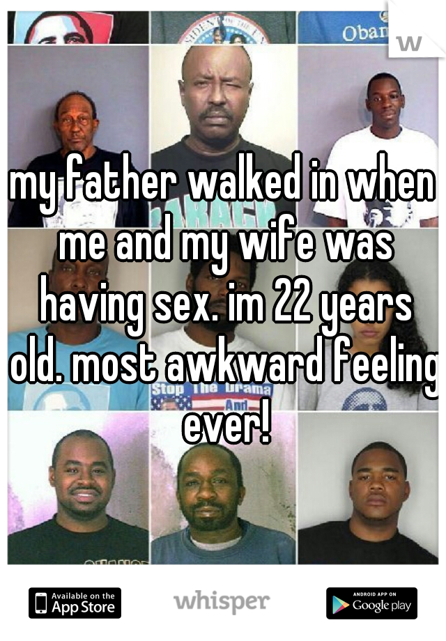 my father walked in when me and my wife was having sex. im 22 years old. most awkward feeling ever!