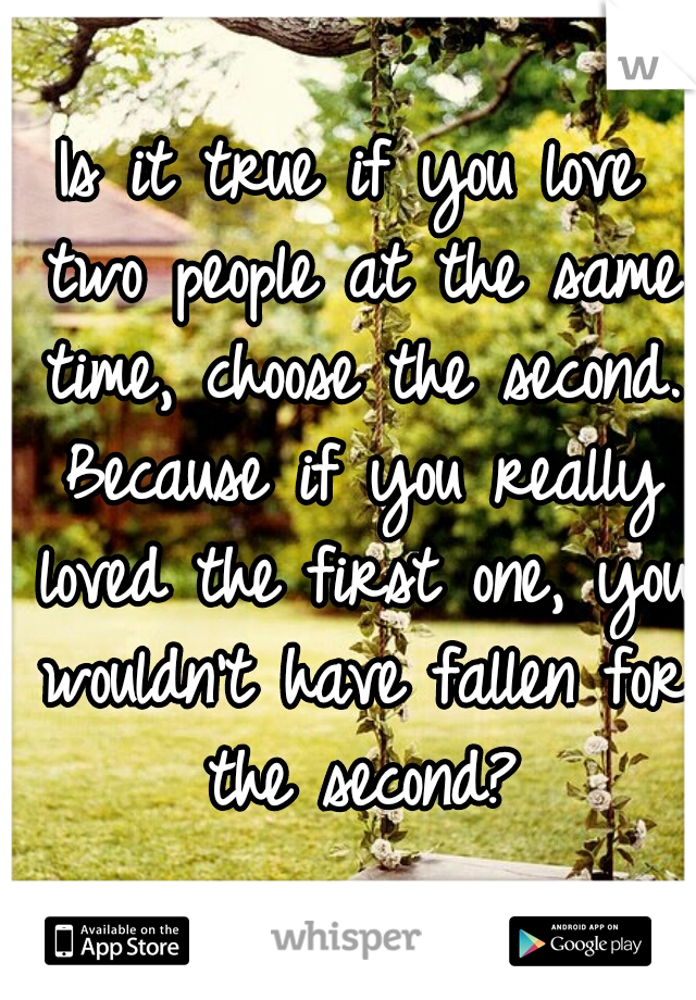 Is it true if you love two people at the same time, choose the second. Because if you really loved the first one, you wouldn't have fallen for the second?