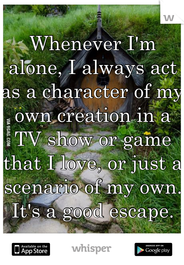Whenever I'm alone, I always act as a character of my own creation in a TV show or game that I love, or just a scenario of my own. It's a good escape.