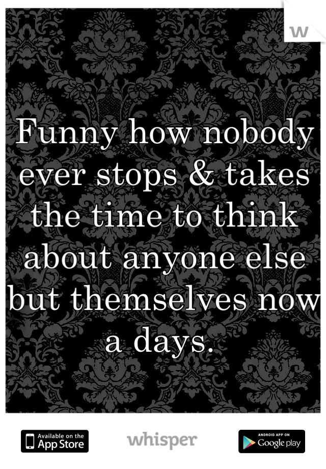 Funny how nobody ever stops & takes the time to think about anyone else but themselves now a days.
