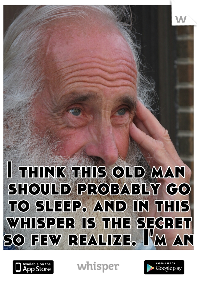 I think this old man should probably go to sleep. and in this whisper is the secret so few realize. I'm an old man. not a young woman.