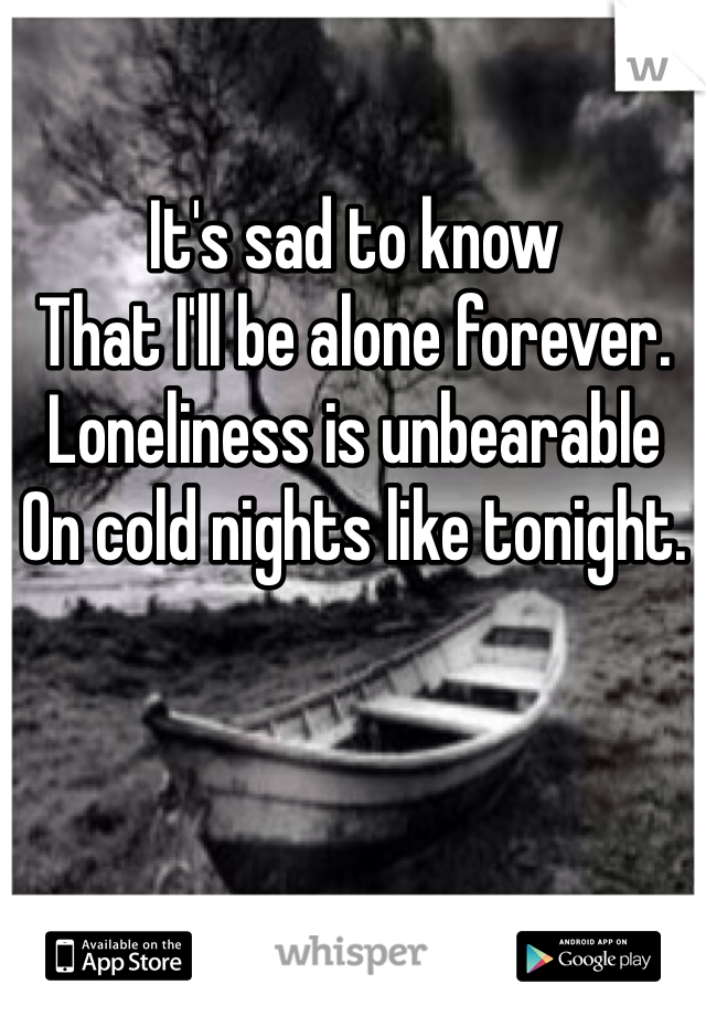 It's sad to know That I'll be alone forever.  Loneliness is unbearable  On cold nights like tonight.