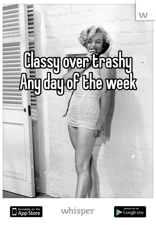Classy over trashy  Any day of the week