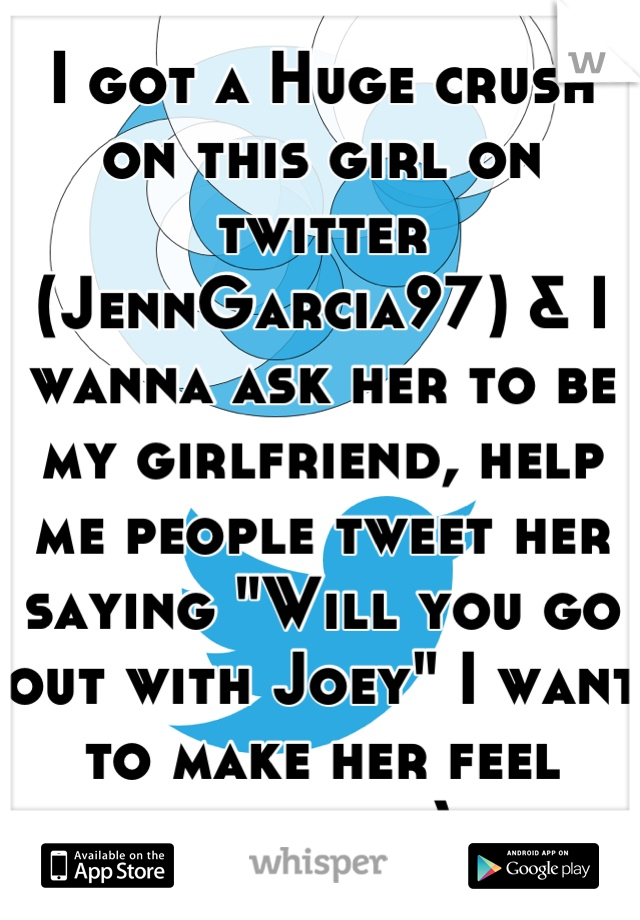 "I got a Huge crush on this girl on twitter (JennGarcia97) & I wanna ask her to be my girlfriend, help me people tweet her saying ""Will you go out with Joey"" I want to make her feel special :)"