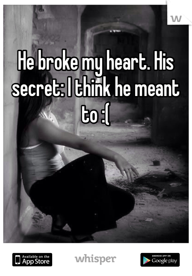 He broke my heart. His secret: I think he meant to :(