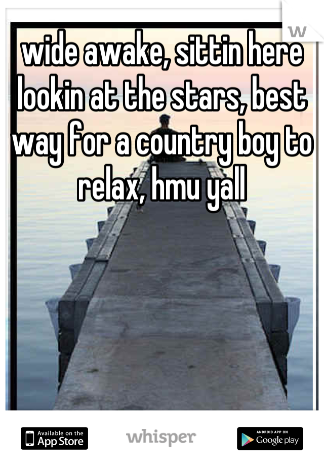 wide awake, sittin here lookin at the stars, best way for a country boy to relax, hmu yall