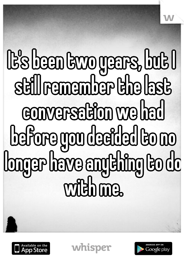 It's been two years, but I still remember the last conversation we had before you decided to no longer have anything to do with me.
