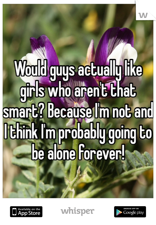 Would guys actually like girls who aren't that smart? Because I'm not and I think I'm probably going to be alone forever!