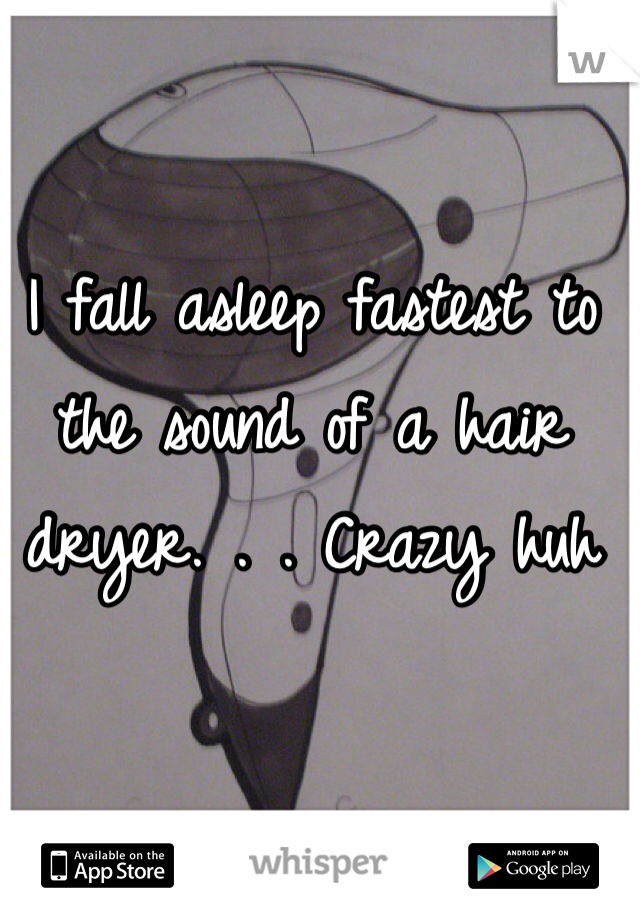 I fall asleep fastest to the sound of a hair dryer. . . Crazy huh