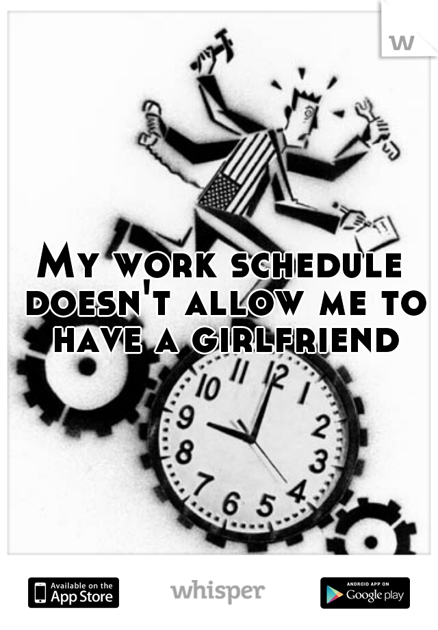 My work schedule doesn't allow me to have a girlfriend