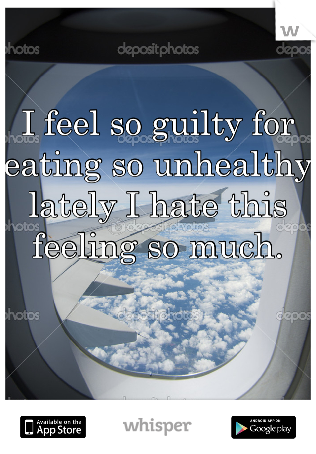 I feel so guilty for eating so unhealthy lately I hate this feeling so much.