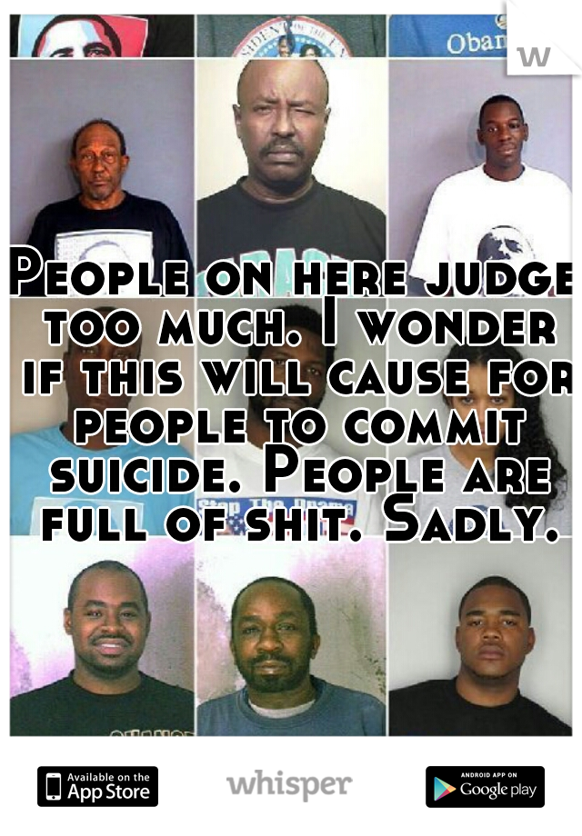 People on here judge too much. I wonder if this will cause for people to commit suicide. People are full of shit. Sadly.