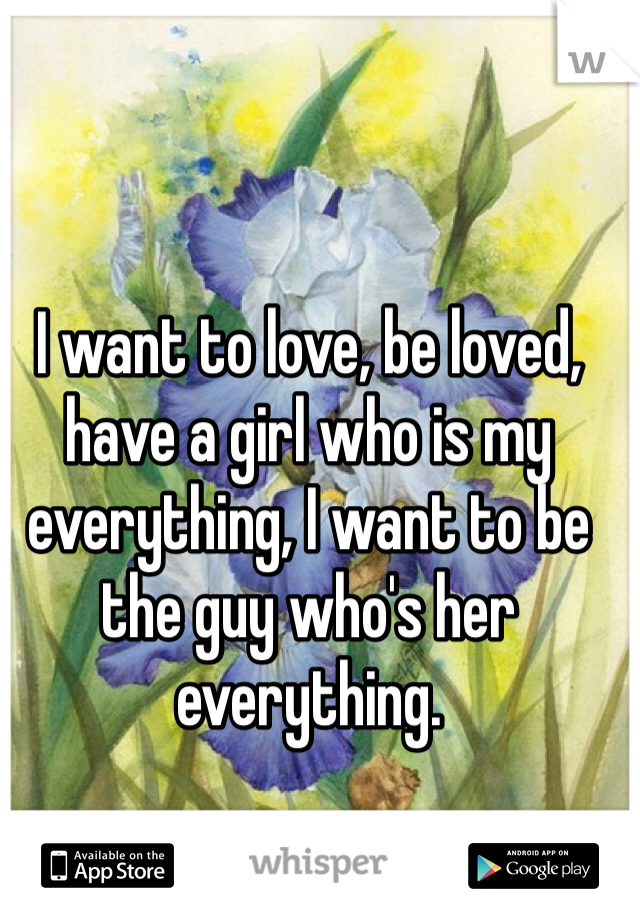 I want to love, be loved, have a girl who is my everything, I want to be the guy who's her everything.