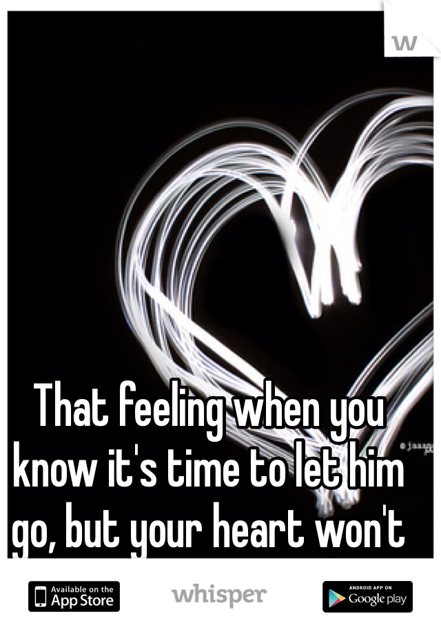 That feeling when you know it's time to let him go, but your heart won't let him leave ...