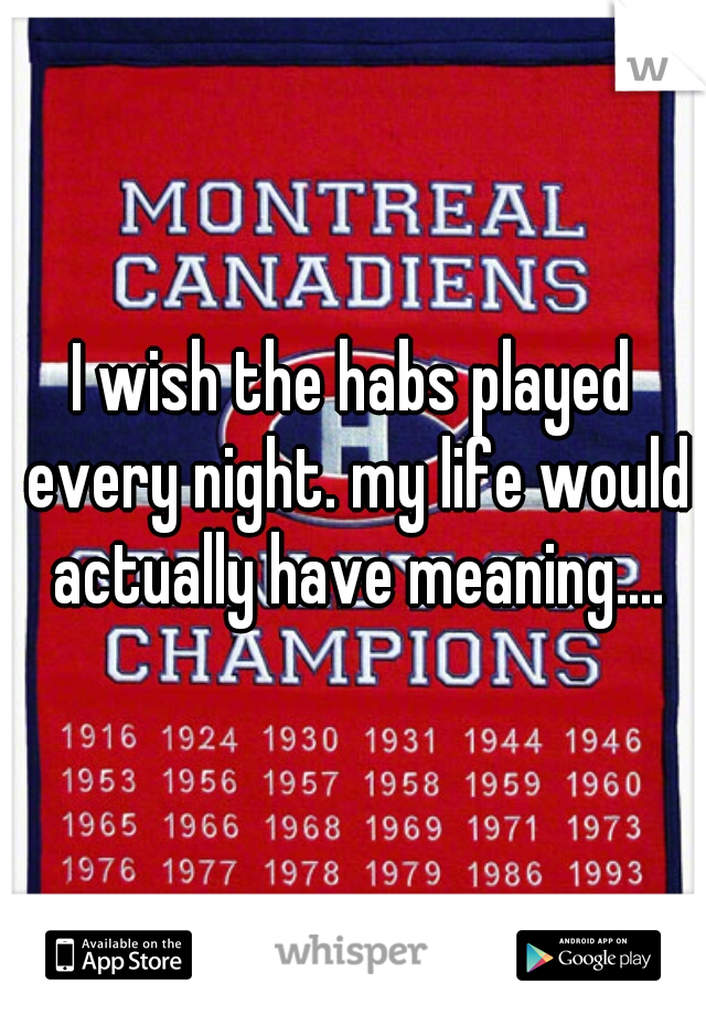 I wish the habs played every night. my life would actually have meaning....