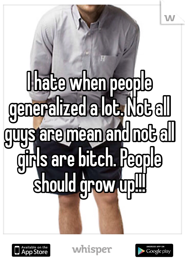 I hate when people generalized a lot. Not all guys are mean and not all girls are bitch. People should grow up!!!