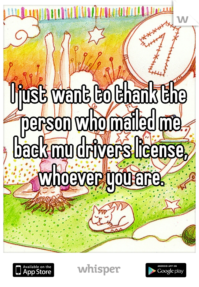 I just want to thank the person who mailed me back mu drivers license, whoever you are.