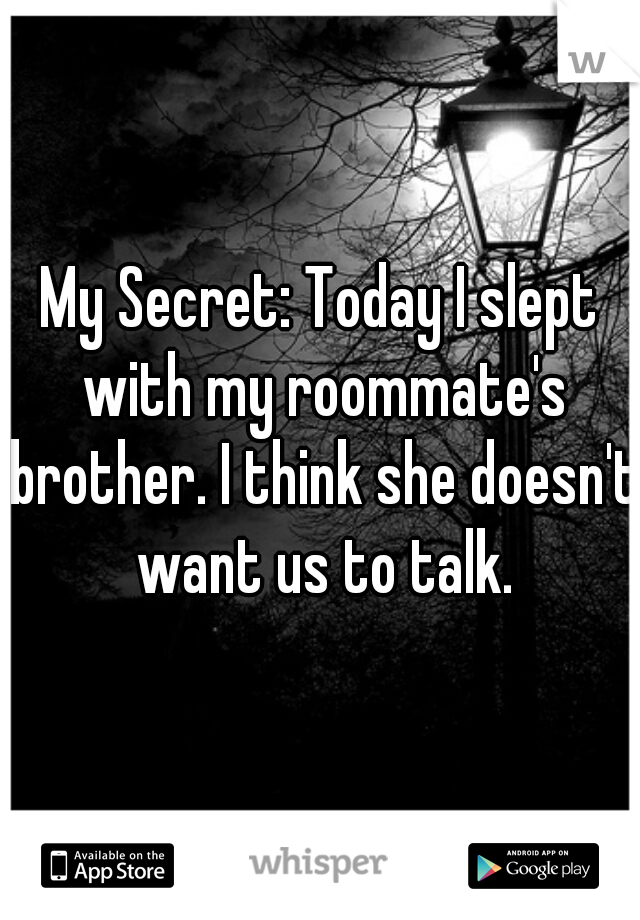 My Secret: Today I slept with my roommate's brother. I think she doesn't want us to talk.