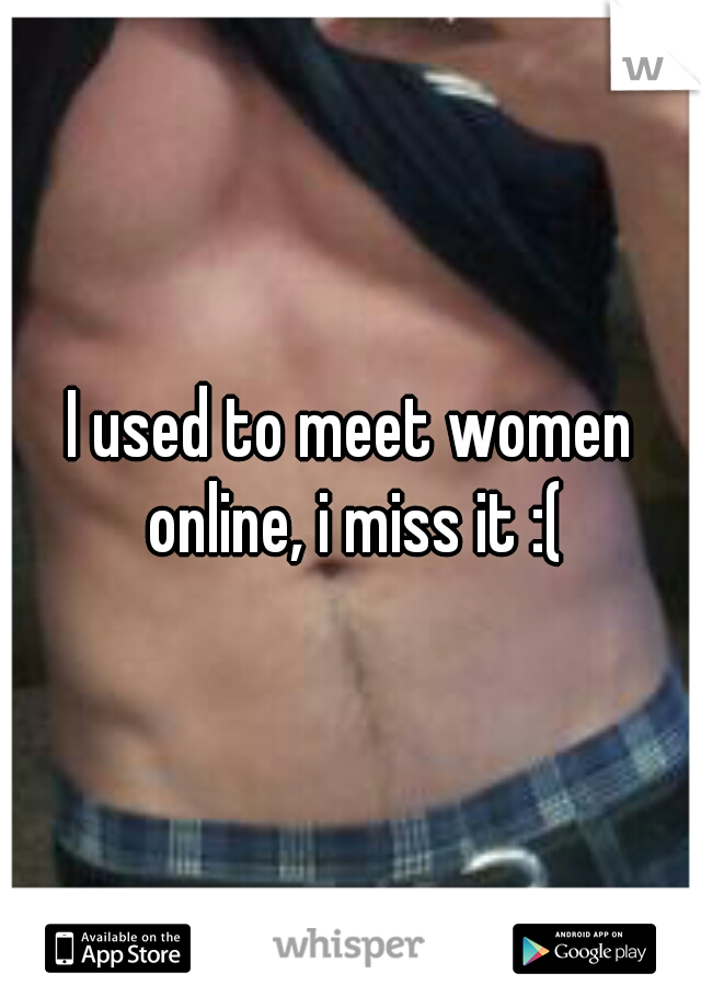 I used to meet women online, i miss it :(