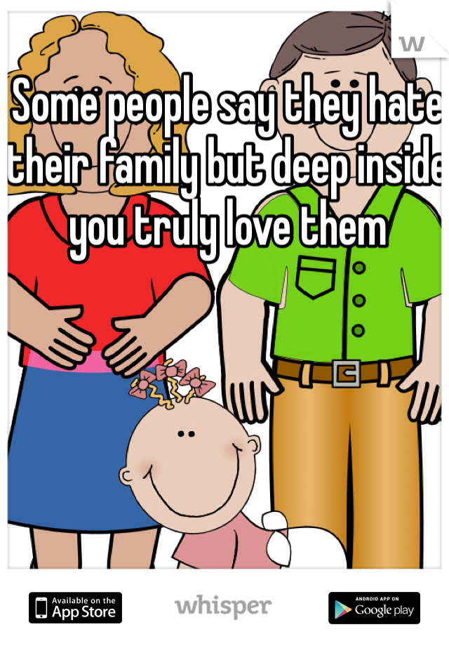 Some people say they hate their family but deep inside you truly love them