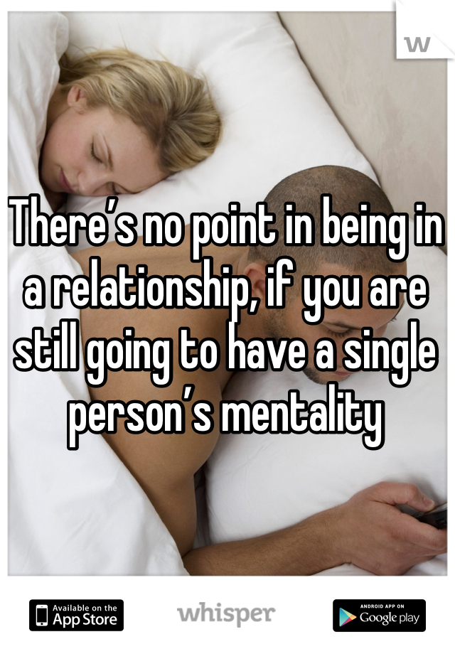 There's no point in being in a relationship, if you are still going to have a single person's mentality