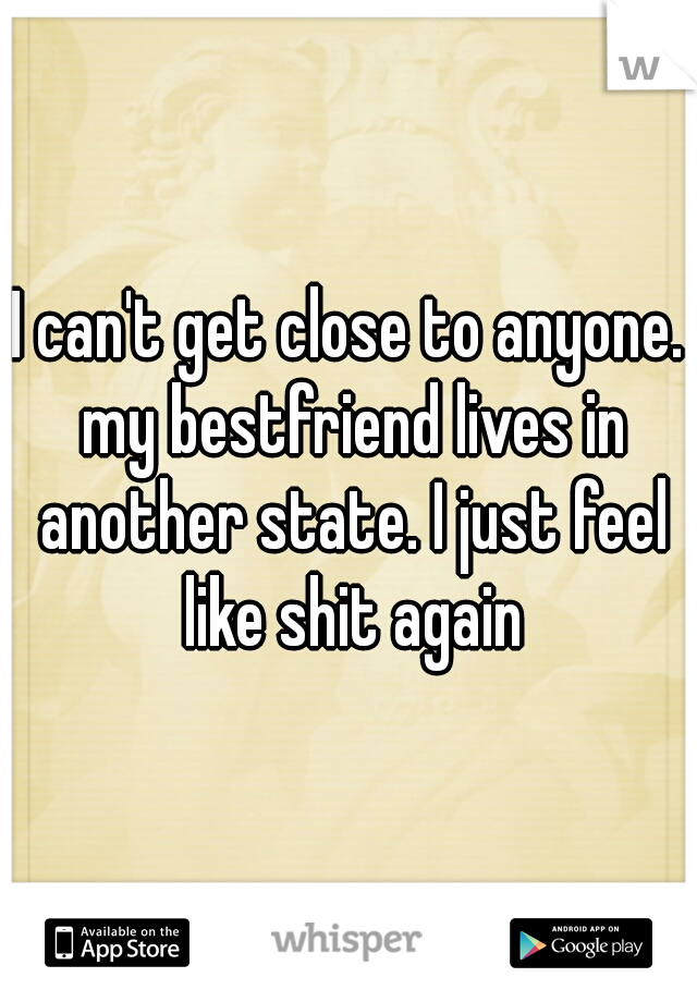 I can't get close to anyone. my bestfriend lives in another state. I just feel like shit again