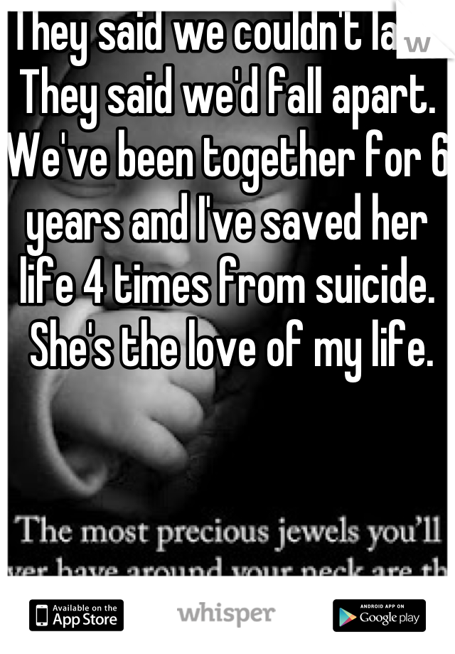 They said we couldn't last.  They said we'd fall apart.  We've been together for 6 years and I've saved her life 4 times from suicide.  She's the love of my life.