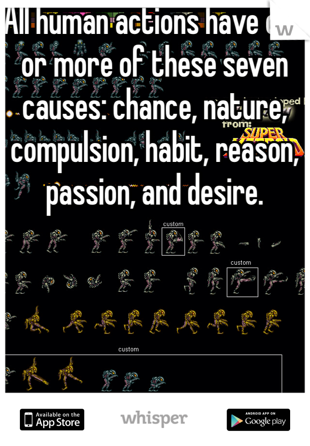 All human actions have one or more of these seven causes: chance, nature, compulsion, habit, reason, passion, and desire.