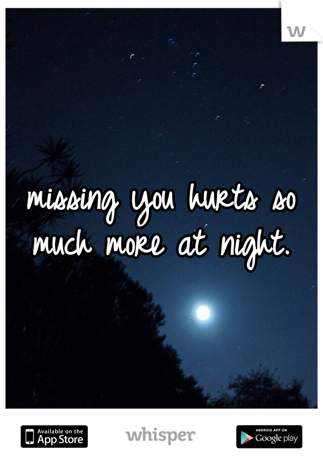 missing you hurts so much more at night.