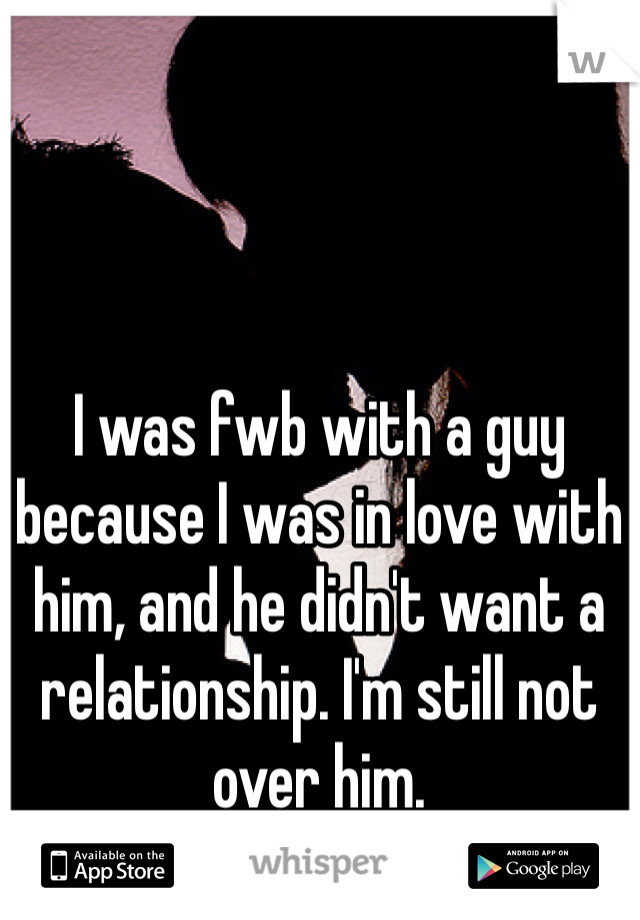 I was fwb with a guy because I was in love with him, and he didn't want a relationship. I'm still not over him.