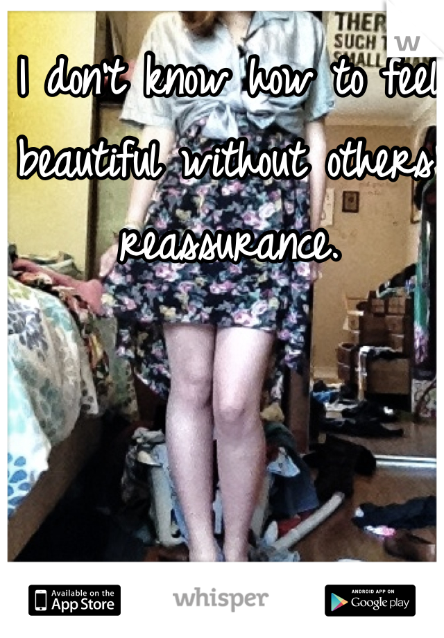 I don't know how to feel beautiful without others' reassurance.